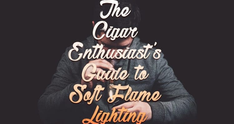 The Cigar Enthusiast's Guide to Soft Flame Cigar Lighting